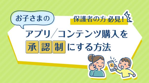 保護者の方必見!お子さまのアプリ/コンテンツ購入を承認制にする方法