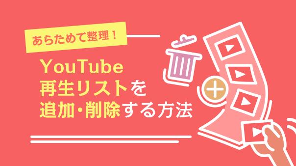 あらためて整理!YouTube再生リストを作成・削除する方法