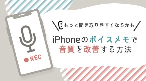 もっと聞き取りやすくなるかも iPhoneのボイスメモで音質を改善する方法