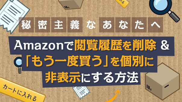 秘密主義なあなたへ Amazonで閲覧履歴を削除&「もう一度買う」を個別に非表示にする方法
