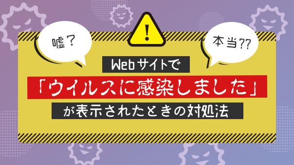 嘘?本当??Webサイトで「ウイルスに感染しました」が表示されたときの対処法