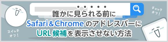 誰かに見られる前に Safari&ChromeのアドレスバーにURL候補を表示させない方法