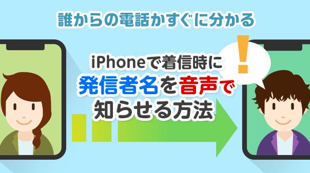 誰からの電話かすぐに分かる iPhoneで着信時に発信者名を音声で知らせる方法