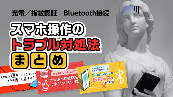 充電/指紋認証/Bluetooth接続 スマホ操作のトラブル対処法まとめ