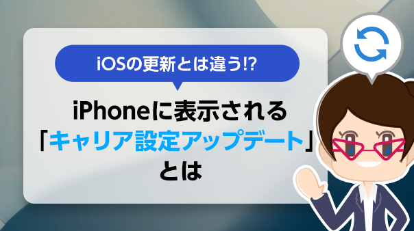 iOSの更新とは違う!? iPhoneに表示される「キャリア設定アップデート」とは