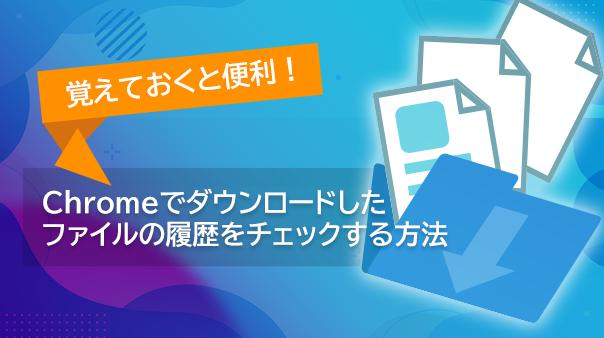 覚えておくと便利! Chromeでダウンロードしたファイルの履歴をチェックする方法