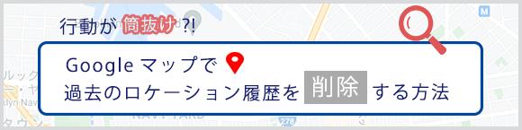 行動が筒抜け!? Googleマップで過去のロケーション履歴を削除する方法