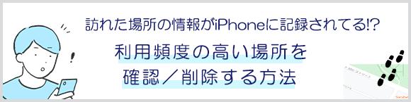 訪れた場所の情報がiPhoneに記録されてる!? 「利用頻度の高い場所」を確認/削除する方法