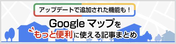 アップデートで追加された機能も! Google マップをもっと便利に使える記事まとめ