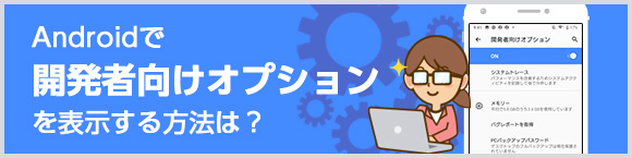 Androidで「開発者向けオプション」を表示する方法は?