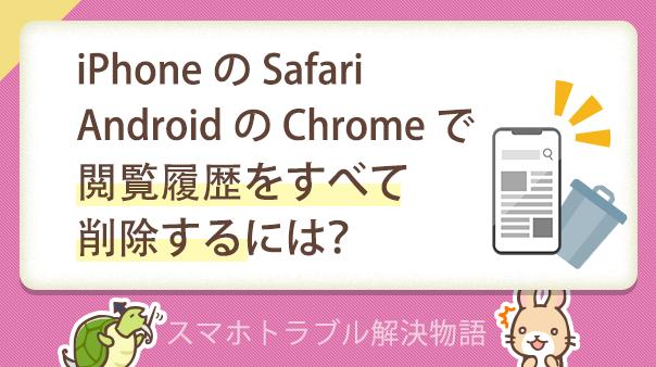 iPhoneのSafari、AndroidのChromeで閲覧履歴をすべて削除するには?             スマホトラブル解決物語